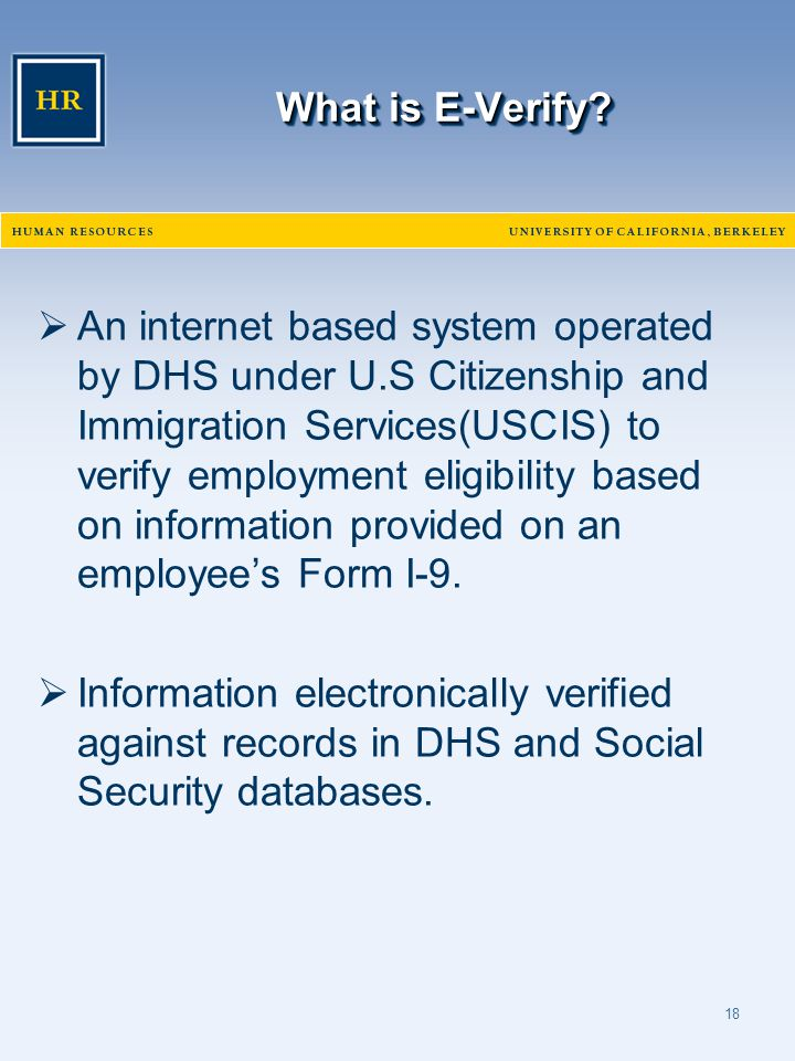 18 What is E-Verify?  An internet based system operated by DHS under U.S Citizenship and Immigration Services(USCIS) to verify employment eligibility