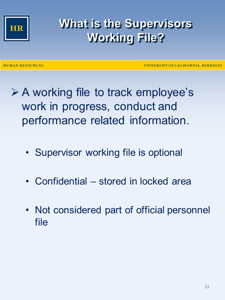 23 What is the Supervisors Working File?  A working file to track employee's work in progress, conduct and performance related information. Superviso