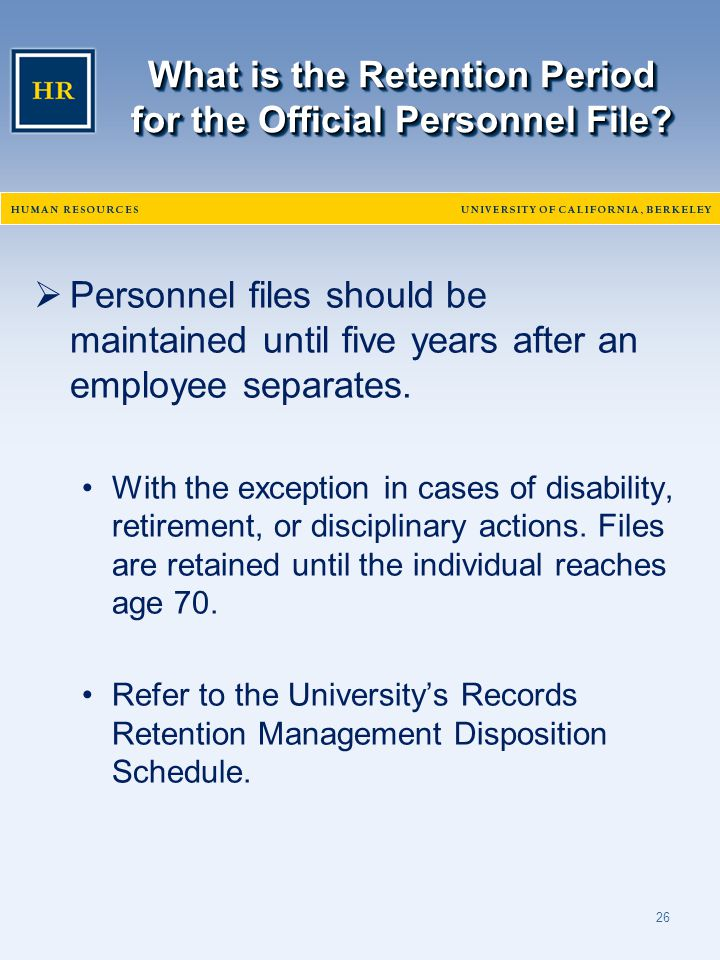 26 What is the Retention Period for the Official Personnel File?  Personnel files should be maintained until five years after an employee separates.