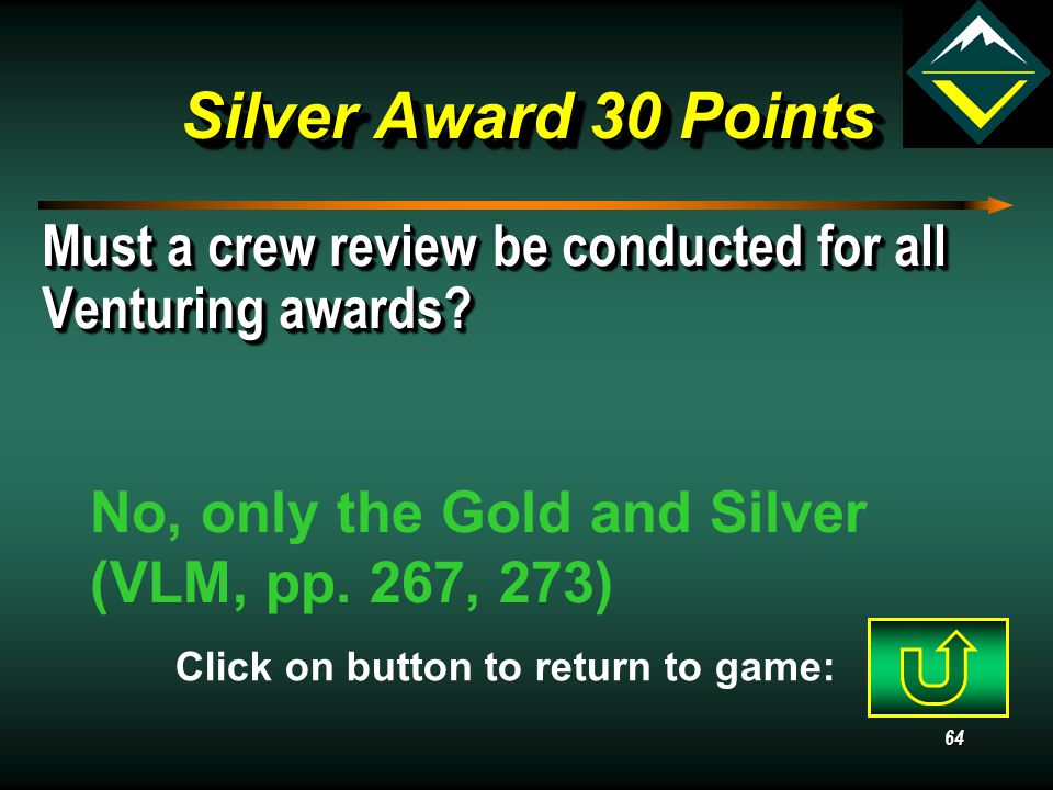 63 Silver Award 20 Points How does the Venturing Leadership Skills Course relate to the Silver Award? Completion of VLSC is required (VLM p. 8) Click