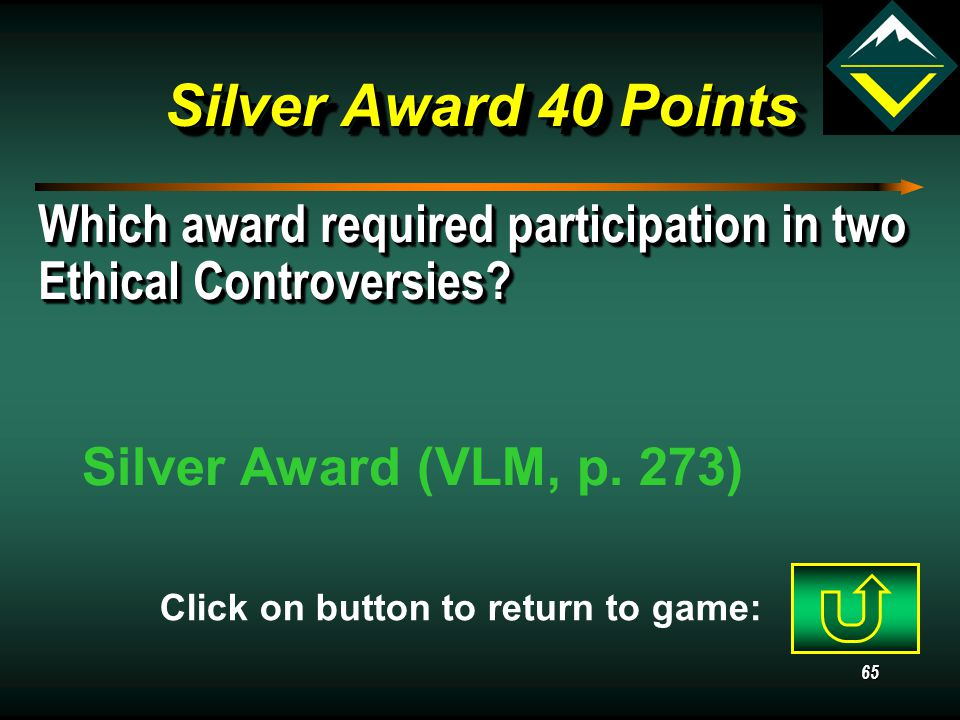 64 Silver Award 30 Points Must a crew review be conducted for all Venturing awards? No, only the Gold and Silver (VLM, pp. 267, 273) Click on button t