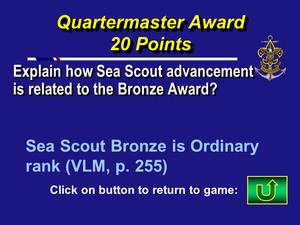 Quartermaster Award 10 Points Name the three ranks a Sea Scout must earn before the Quartermaster. Apprentice, Ordinary, Able (SSM, pp. 85-93) Click o