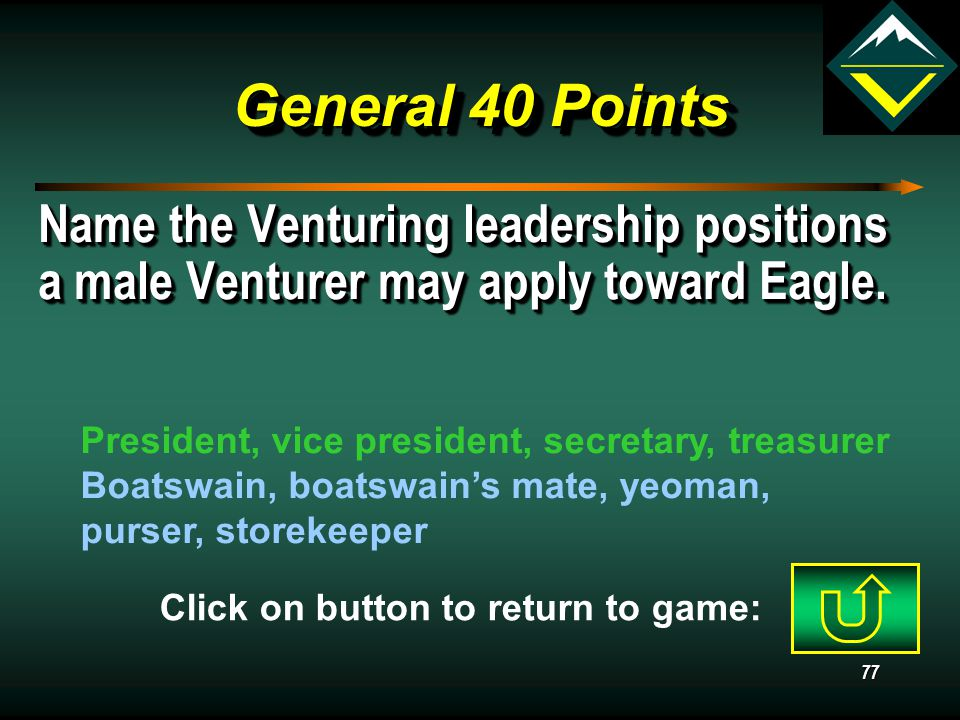 76 General 30 Points May a male Venturer pursue the Eagle rank? Yes, First Class Scouts, until 18 (VLM, p. 331) Click on button to return to game: