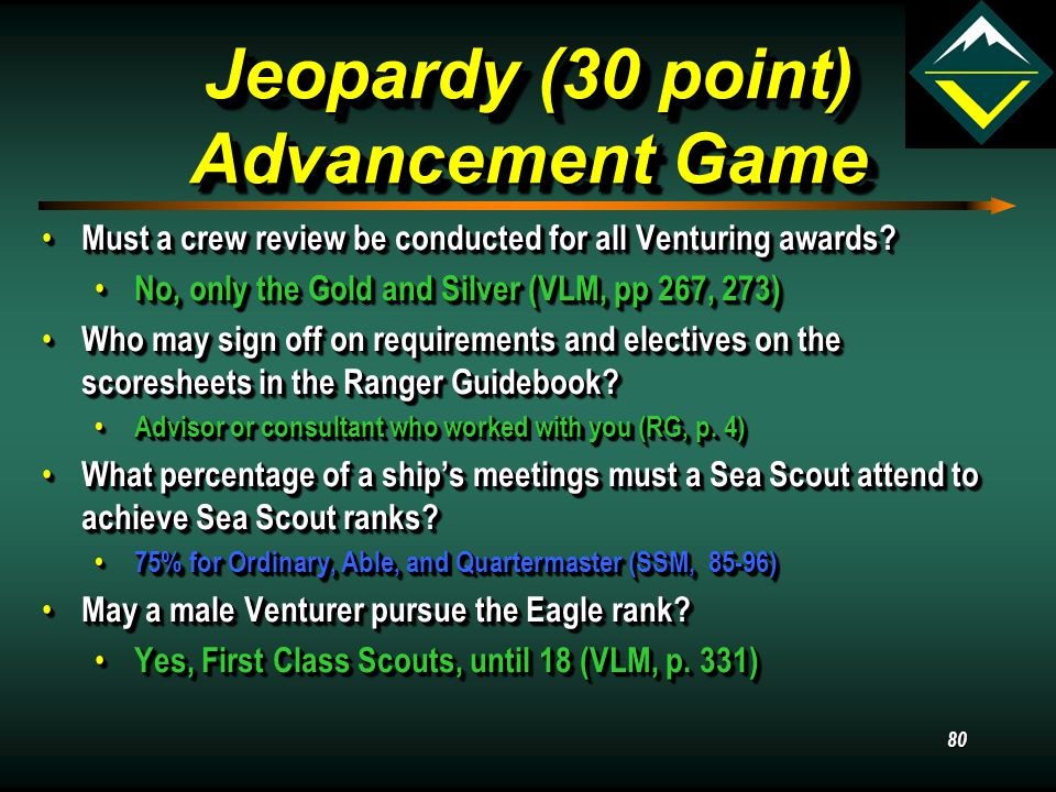 79 Jeopardy (20 point) Advancement Game How does the Venturing Leadership Skills Course relate to the Silver Award? How does the Venturing Leadership