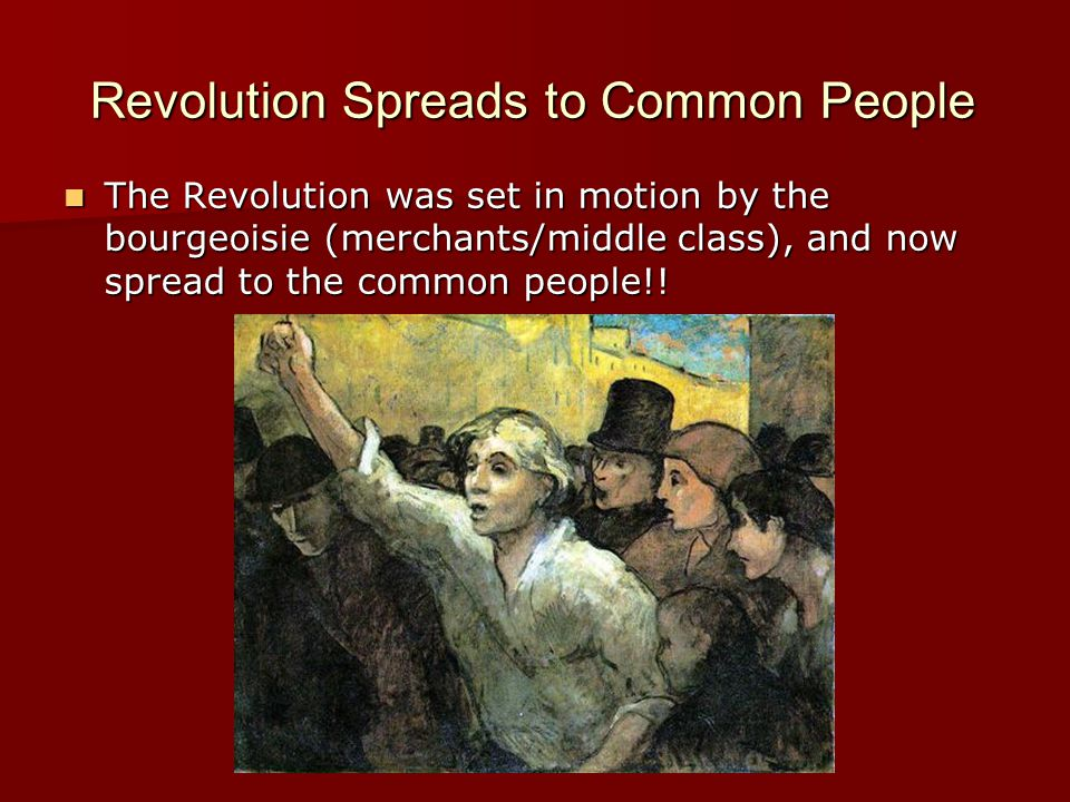 Revolution Spreads to Common People The Revolution was set in motion by the bourgeoisie (merchants/middle class), and now spread to the common people!