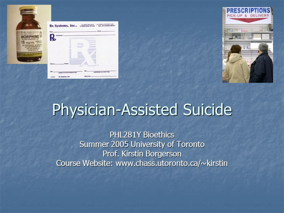 Physician-Assisted Suicide PHL281Y Bioethics Summer 2005 University of Toronto Prof.
