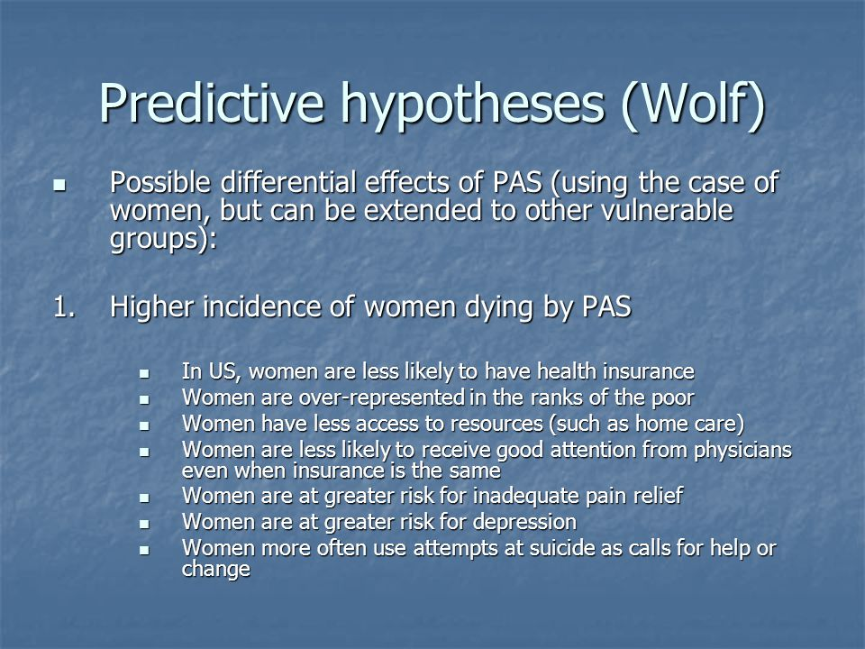 Predictive hypotheses (Wolf) Possible differential effects of PAS (using the case of women, but can be extended to other vulnerable groups): Possible differential effects of PAS (using the case of women, but can be extended to other vulnerable groups): 1.Higher incidence of women dying by PAS In US, women are less likely to have health insurance In US, women are less likely to have health insurance Women are over-represented in the ranks of the poor Women are over-represented in the ranks of the poor Women have less access to resources (such as home care) Women have less access to resources (such as home care) Women are less likely to receive good attention from physicians even when insurance is the same Women are less likely to receive good attention from physicians even when insurance is the same Women are at greater risk for inadequate pain relief Women are at greater risk for inadequate pain relief Women are at greater risk for depression Women are at greater risk for depression Women more often use attempts at suicide as calls for help or change Women more often use attempts at suicide as calls for help or change