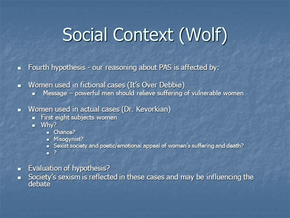 Social Context (Wolf) Fourth hypothesis - our reasoning about PAS is affected by: Fourth hypothesis - our reasoning about PAS is affected by: Women used in fictional cases (It's Over Debbie) Women used in fictional cases (It's Over Debbie) Message – powerful men should relieve suffering of vulnerable women Message – powerful men should relieve suffering of vulnerable women Women used in actual cases (Dr.