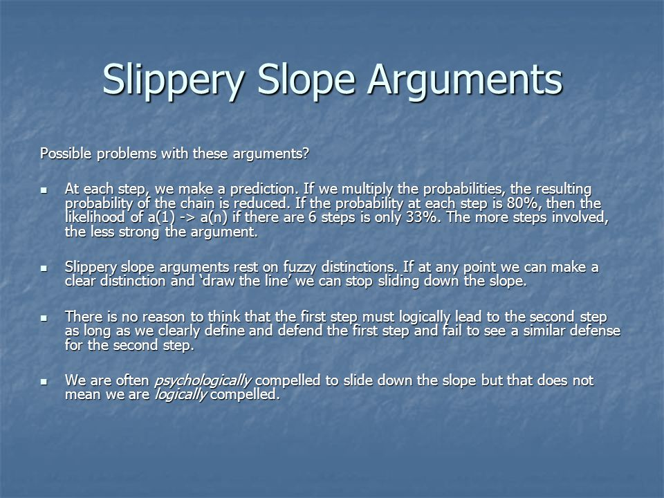 Slippery Slope Arguments Possible problems with these arguments.