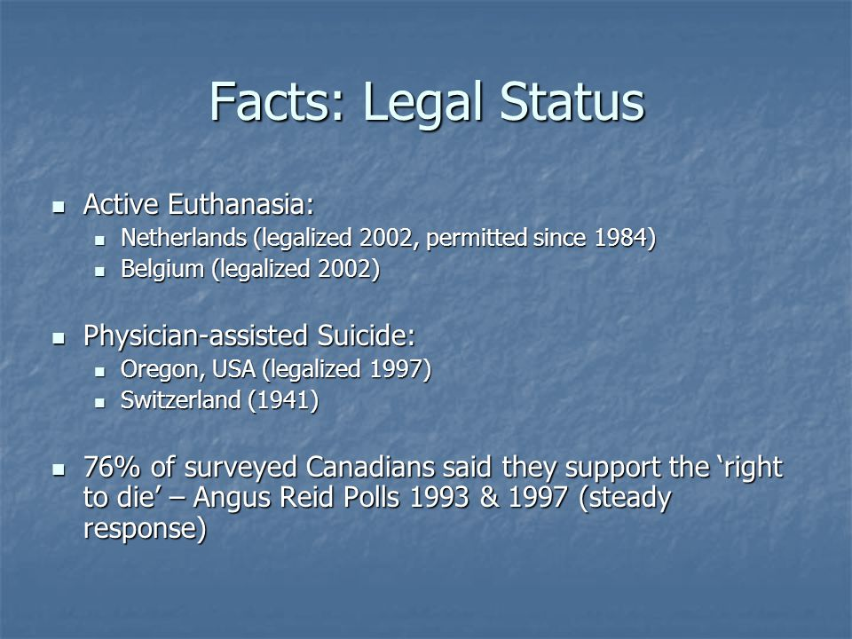Facts: Legal Status Active Euthanasia: Active Euthanasia: Netherlands (legalized 2002, permitted since 1984) Netherlands (legalized 2002, permitted since 1984) Belgium (legalized 2002) Belgium (legalized 2002) Physician-assisted Suicide: Physician-assisted Suicide: Oregon, USA (legalized 1997) Oregon, USA (legalized 1997) Switzerland (1941) Switzerland (1941) 76% of surveyed Canadians said they support the 'right to die' – Angus Reid Polls 1993 & 1997 (steady response) 76% of surveyed Canadians said they support the 'right to die' – Angus Reid Polls 1993 & 1997 (steady response)