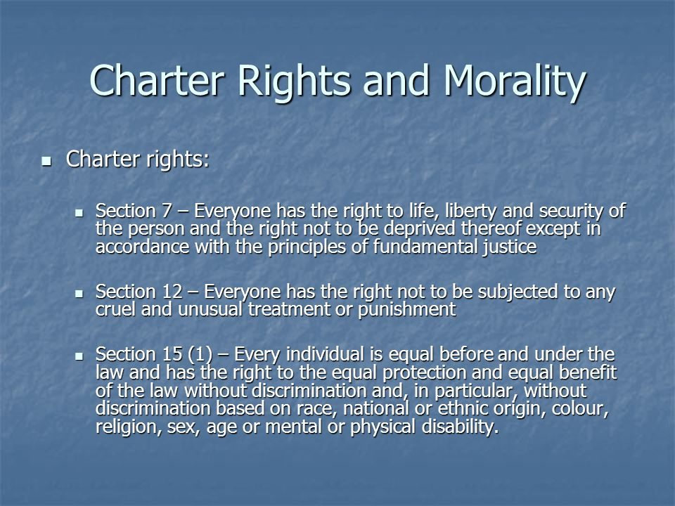 Charter Rights and Morality Charter rights: Charter rights: Section 7 – Everyone has the right to life, liberty and security of the person and the right not to be deprived thereof except in accordance with the principles of fundamental justice Section 7 – Everyone has the right to life, liberty and security of the person and the right not to be deprived thereof except in accordance with the principles of fundamental justice Section 12 – Everyone has the right not to be subjected to any cruel and unusual treatment or punishment Section 12 – Everyone has the right not to be subjected to any cruel and unusual treatment or punishment Section 15 (1) – Every individual is equal before and under the law and has the right to the equal protection and equal benefit of the law without discrimination and, in particular, without discrimination based on race, national or ethnic origin, colour, religion, sex, age or mental or physical disability.
