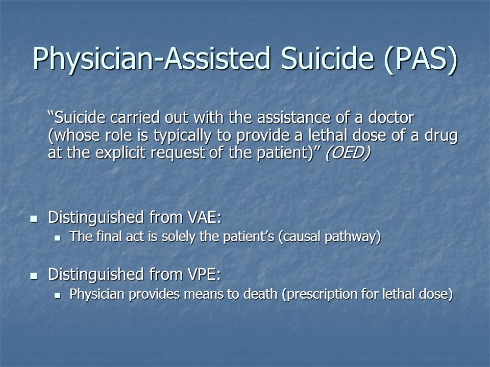 Physician-Assisted Suicide (PAS) Suicide carried out with the assistance of a doctor (whose role is typically to provide a lethal dose of a drug at the explicit request of the patient) (OED) Distinguished from VAE: Distinguished from VAE: The final act is solely the patient's (causal pathway) The final act is solely the patient's (causal pathway) Distinguished from VPE: Distinguished from VPE: Physician provides means to death (prescription for lethal dose) Physician provides means to death (prescription for lethal dose)
