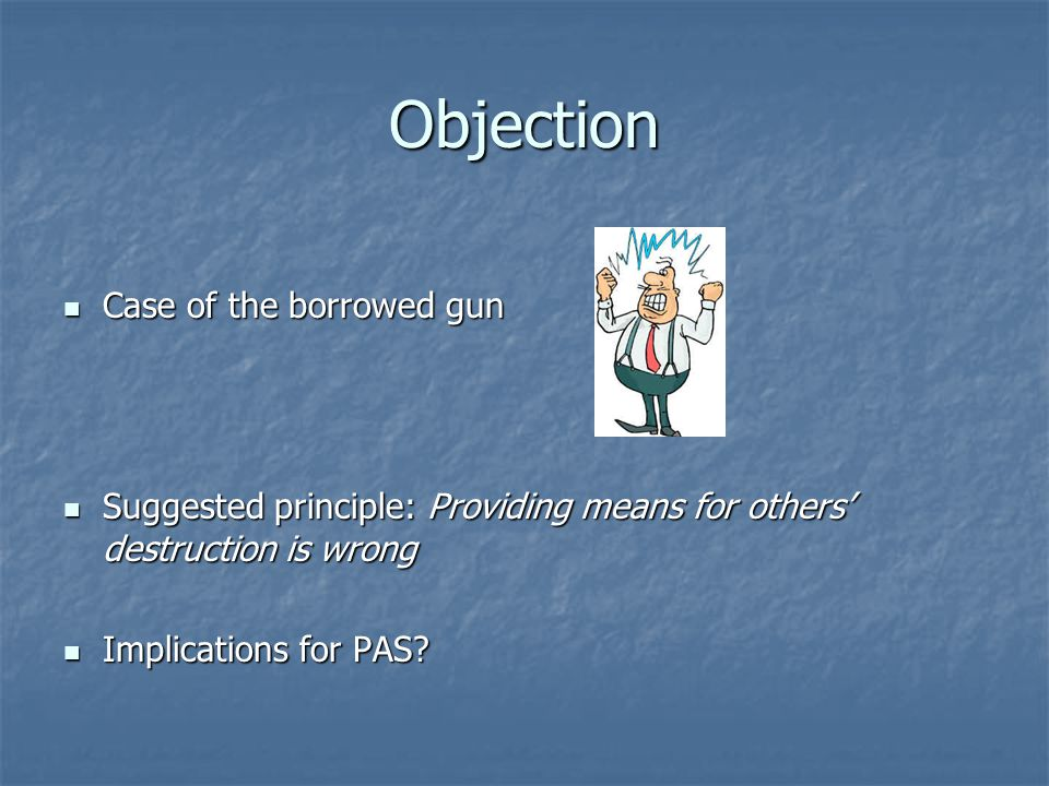 Objection Case of the borrowed gun Case of the borrowed gun Suggested principle: Providing means for others' destruction is wrong Suggested principle: Providing means for others' destruction is wrong Implications for PAS.