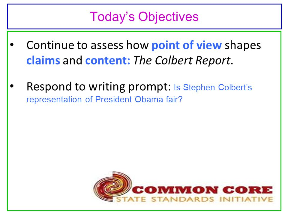 Today's Objectives Continue to assess how point of view shapes claims and content: The Colbert Report.
