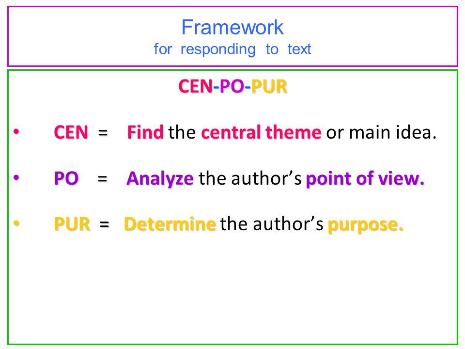 Framework for responding to text CEN-PO-PUR CEN = Find central theme CEN = Find the central theme or main idea. PO = Analyze point of view. PO = Analy