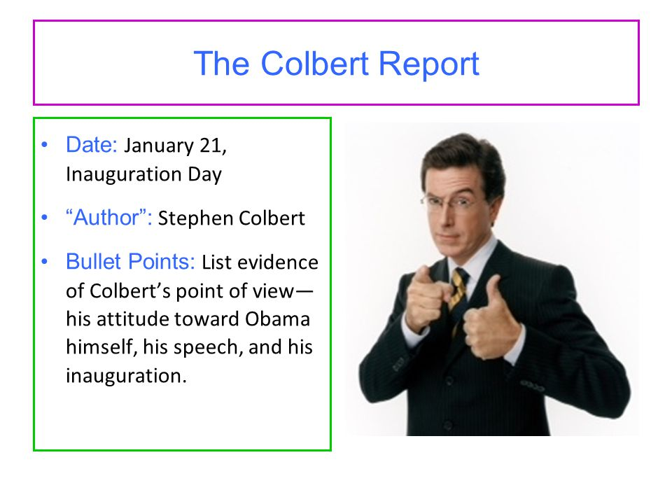 The Colbert Report Date: January 21, Inauguration Day Author : Stephen Colbert Bullet Points: List evidence of Colbert's point of view— his attitude toward Obama himself, his speech, and his inauguration.