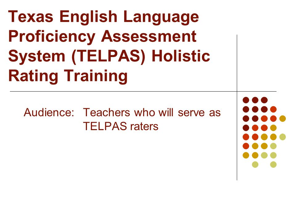 Texas English Language Proficiency Assessment System (TELPAS) Holistic Rating Training Audience:Teachers who will serve as TELPAS raters