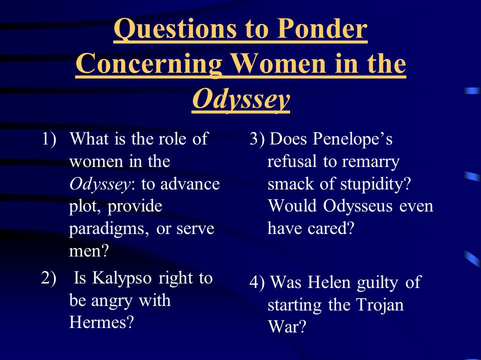 Questions to Ponder Concerning Women in the Odyssey 1)What is the role of women in the Odyssey: to advance plot, provide paradigms, or serve men.