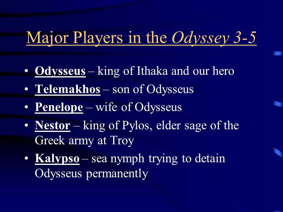 Major Players in the Odyssey 3-5 Odysseus – king of Ithaka and our hero Telemakhos – son of Odysseus Penelope – wife of Odysseus Nestor – king of Pylos, elder sage of the Greek army at Troy Kalypso – sea nymph trying to detain Odysseus permanently