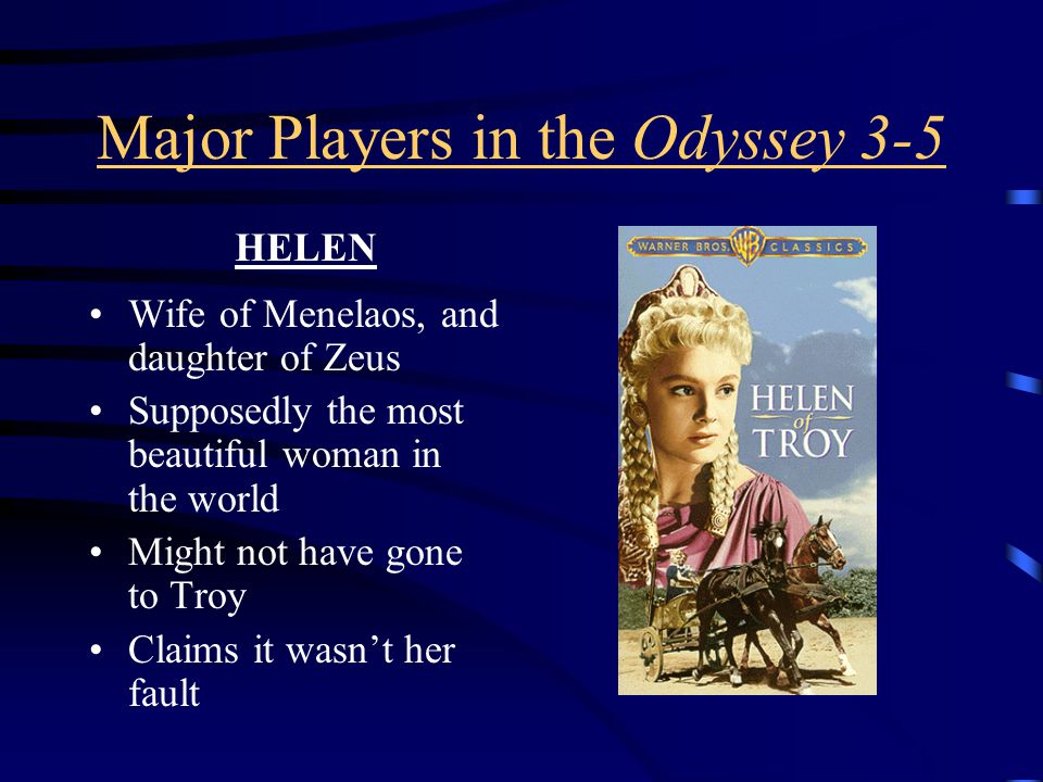 Major Players in the Odyssey 3-5 Wife of Menelaos, and daughter of Zeus Supposedly the most beautiful woman in the world Might not have gone to Troy Claims it wasn't her fault HELEN