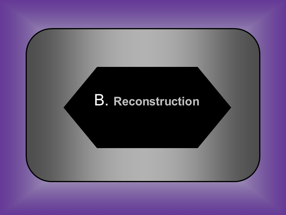 A:B: Renewal Reconstruction C:D: Reunion Reintegration #21 The period of reestablishing governments in the South after the Civil War is called