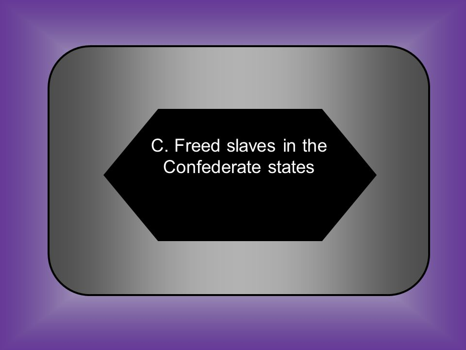 A:B: Freed slaves in the Union states Condemned Southern states for seceding C:D: Freed slaves in the Confederate states Condemned President Johnson #22 The Emancipation Proclamation of 1863
