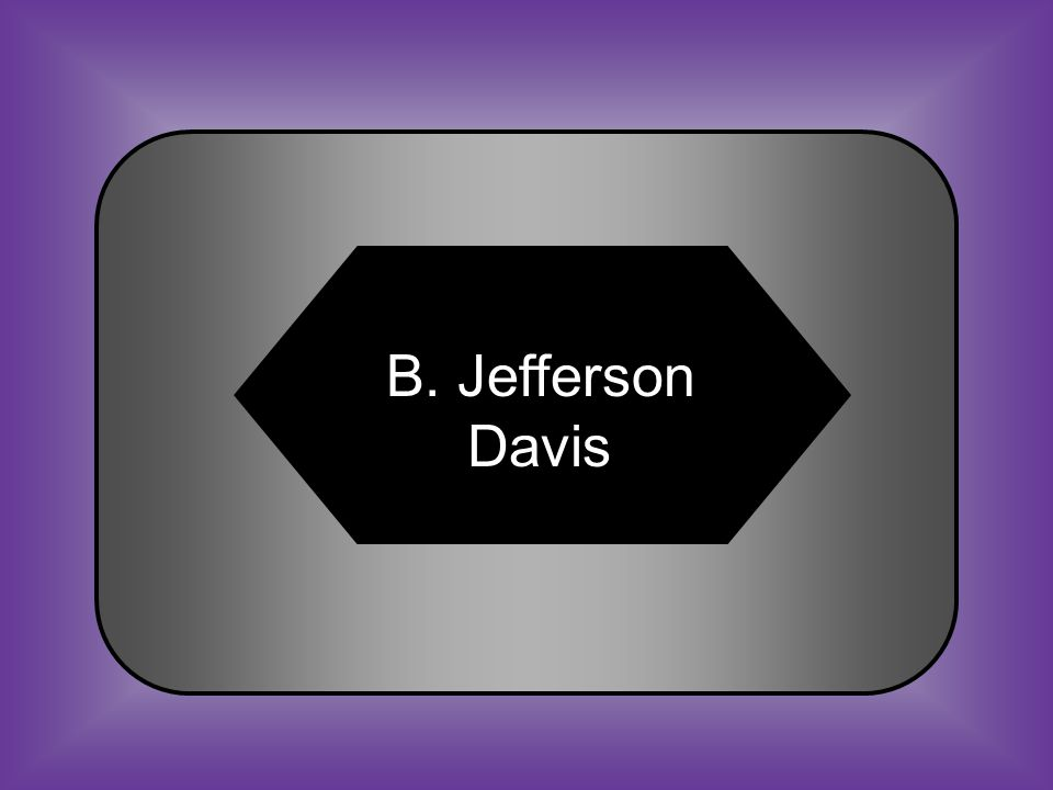 A:B: Abraham LincolnJefferson Davis #29 Who was the president of the Confederacy.