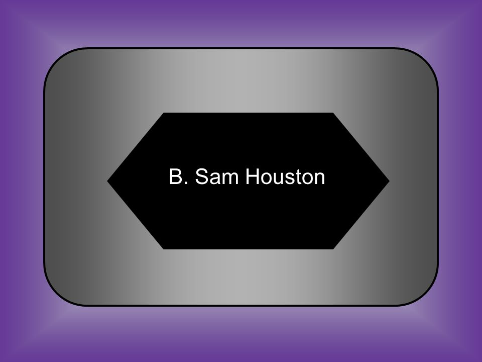 A:B: Mirabeau B. LamarSam Houston #39 Governor of Texas that opposed secession C:D: John H.