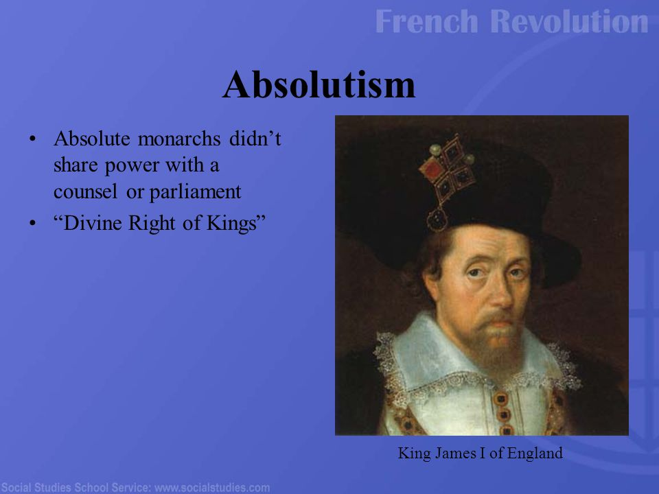 Absolute monarchs didn't share power with a counsel or parliament Divine Right of Kings Absolutism King James I of England