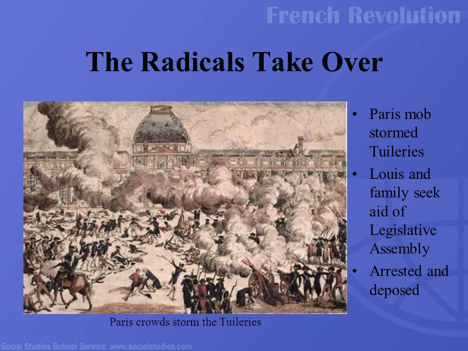 Paris mob stormed Tuileries Louis and family seek aid of Legislative Assembly Arrested and deposed The Radicals Take Over Paris crowds storm the Tuile