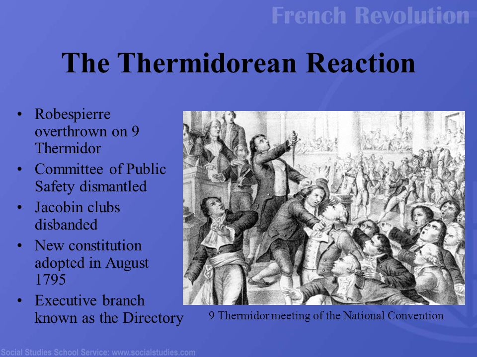 Robespierre overthrown on 9 Thermidor Committee of Public Safety dismantled Jacobin clubs disbanded New constitution adopted in August 1795 Executive branch known as the Directory The Thermidorean Reaction 9 Thermidor meeting of the National Convention