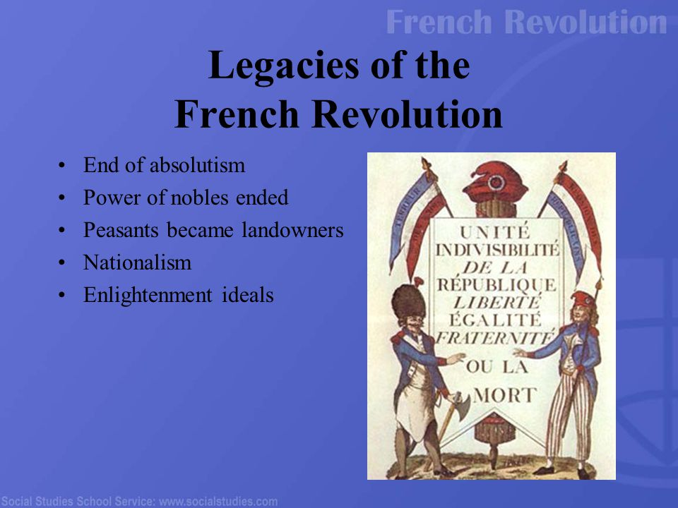 Legacies of the French Revolution End of absolutism Power of nobles ended Peasants became landowners Nationalism Enlightenment ideals