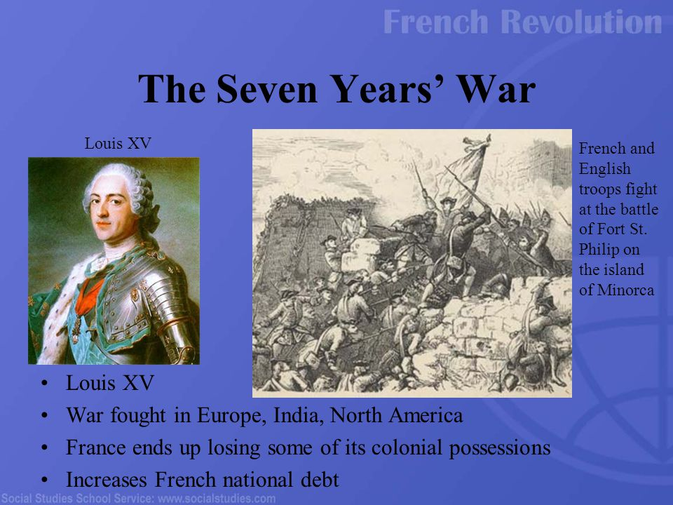 Louis XV War fought in Europe, India, North America France ends up losing some of its colonial possessions Increases French national debt The Seven Years' War Louis XV French and English troops fight at the battle of Fort St.