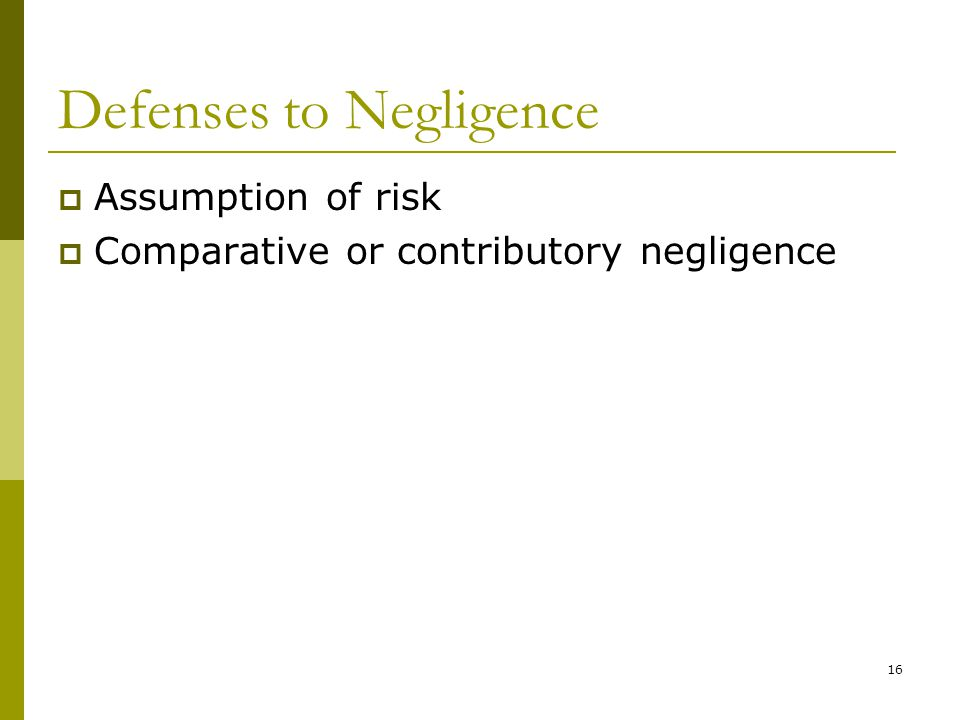 16 Defenses to Negligence  Assumption of risk  Comparative or contributory negligence