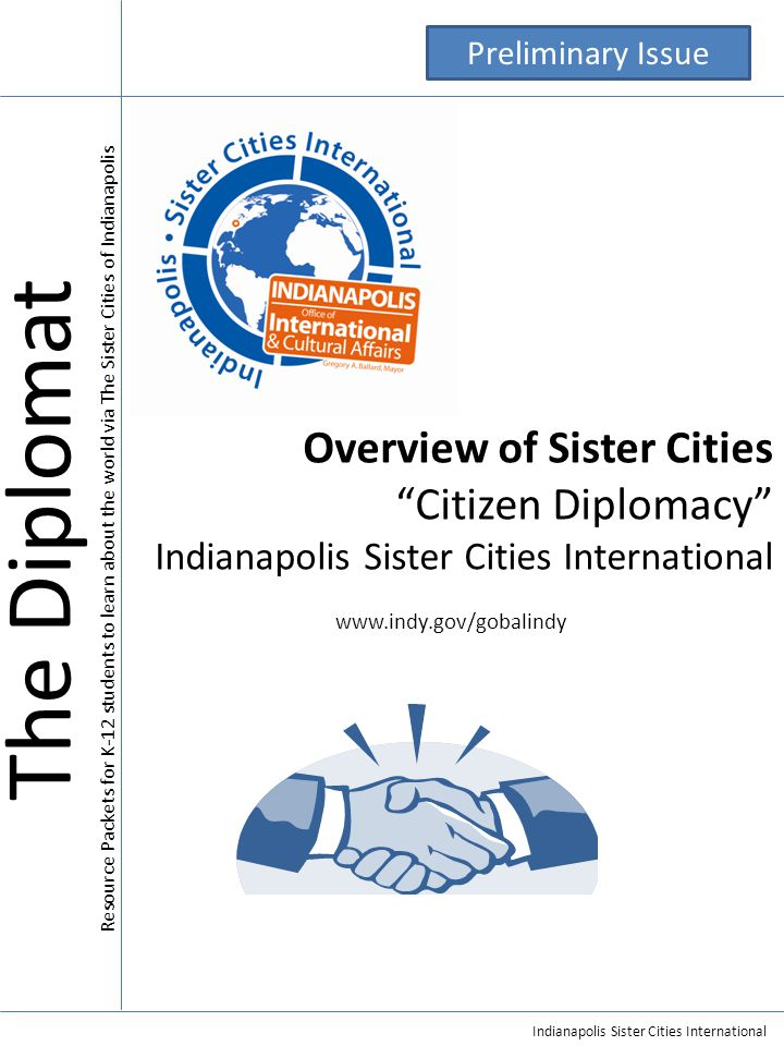 Indianapolis Sister Cities International Overview of Sister Cities Citizen Diplomacy Indianapolis Sister Cities International www.indy.gov/gobalindy The Diplomat Resource Packets for K-12 students to learn about the world via The Sister Cities of Indianapolis Preliminary Issue