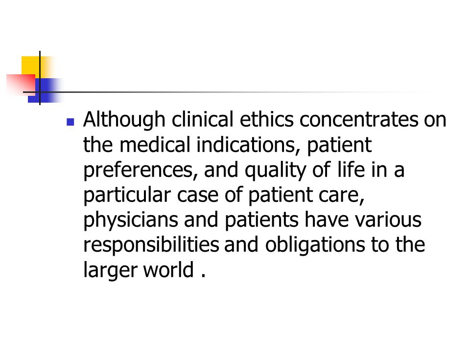 Although clinical ethics concentrates on the medical indications, patient preferences, and quality of life in a particular case of patient care, physi