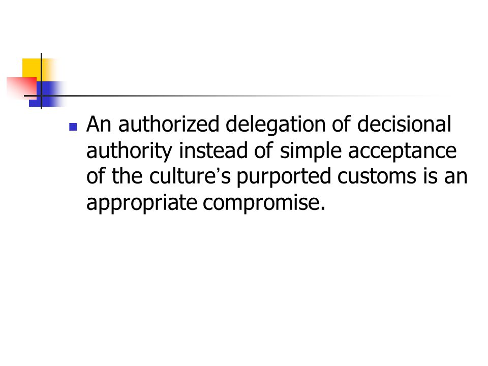An authorized delegation of decisional authority instead of simple acceptance of the culture ' s purported customs is an appropriate compromise.