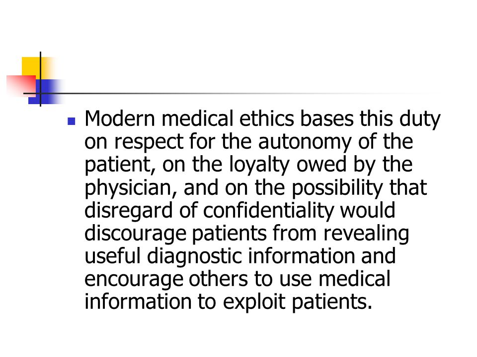 Modern medical ethics bases this duty on respect for the autonomy of the patient, on the loyalty owed by the physician, and on the possibility that di