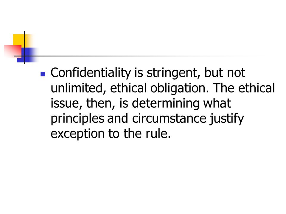 Confidentiality is stringent, but not unlimited, ethical obligation. The ethical issue, then, is determining what principles and circumstance justify