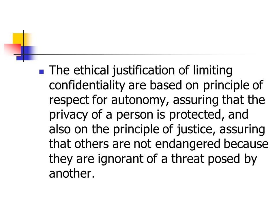 The ethical justification of limiting confidentiality are based on principle of respect for autonomy, assuring that the privacy of a person is protect