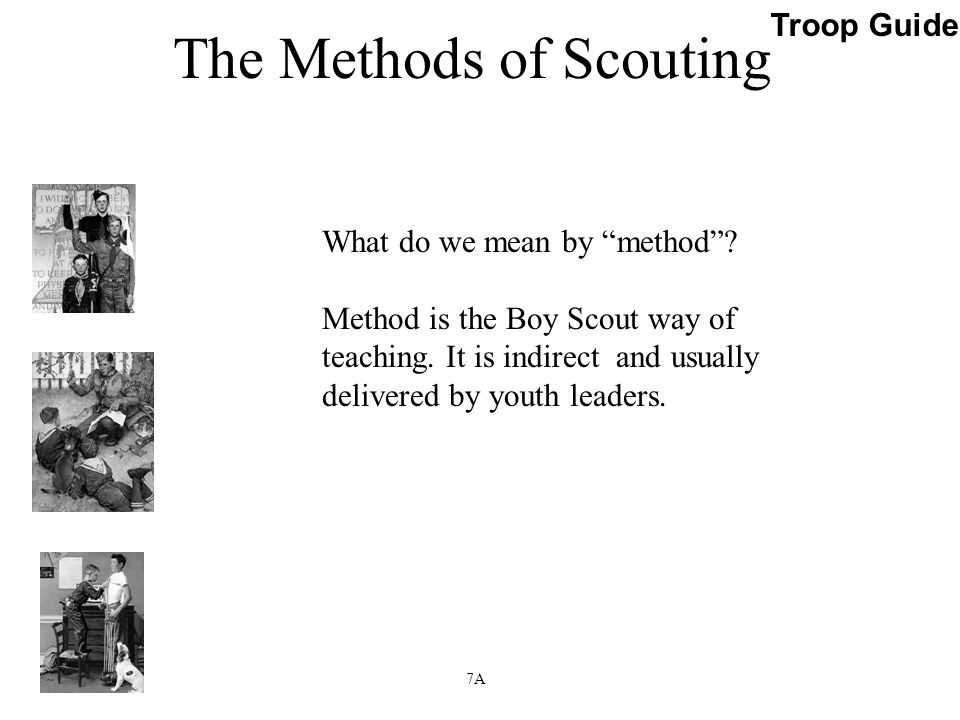 """What do we mean by """"method""""? Method is the Boy Scout way of teaching. It is indirect and usually delivered by youth leaders. Troop Guide Slide 7A"""