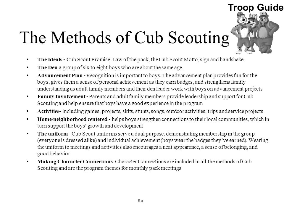 The Methods of Cub Scouting The Ideals - Cub Scout Promise, Law of the pack, the Cub Scout Motto, sign and handshake. The Den a group of six to eight