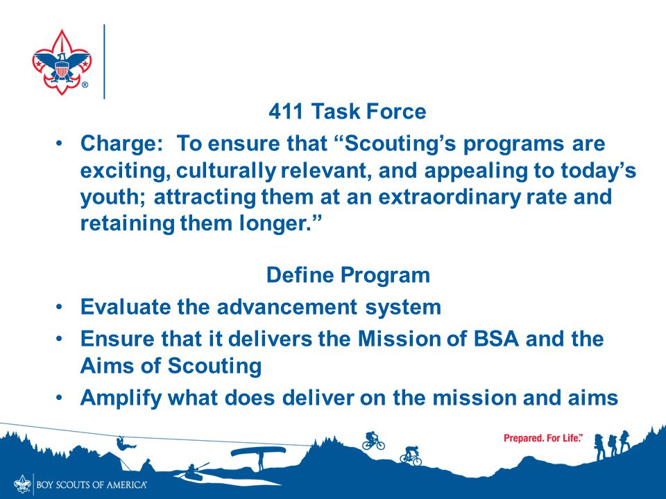 "411 Task Force Charge: To ensure that ""Scouting's programs are exciting, culturally relevant, and appealing to today's youth; attracting them at an ex"