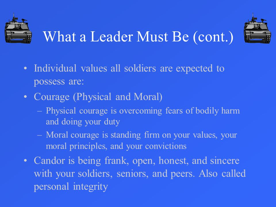 Individual values all soldiers are expected to possess are: Courage (Physical and Moral) –Physical courage is overcoming fears of bodily harm and doing your duty –Moral courage is standing firm on your values, your moral principles, and your convictions Candor is being frank, open, honest, and sincere with your soldiers, seniors, and peers.