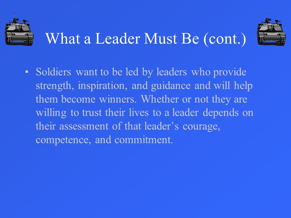 Soldiers want to be led by leaders who provide strength, inspiration, and guidance and will help them become winners.
