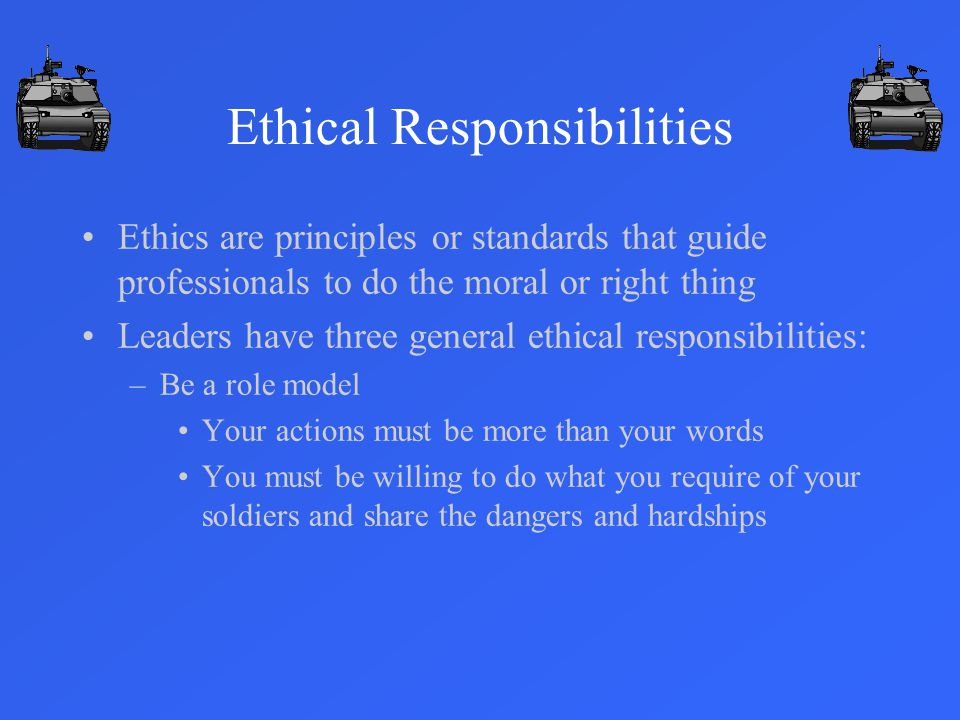 Ethical Responsibilities Ethics are principles or standards that guide professionals to do the moral or right thing Leaders have three general ethical responsibilities: –Be a role model Your actions must be more than your words You must be willing to do what you require of your soldiers and share the dangers and hardships
