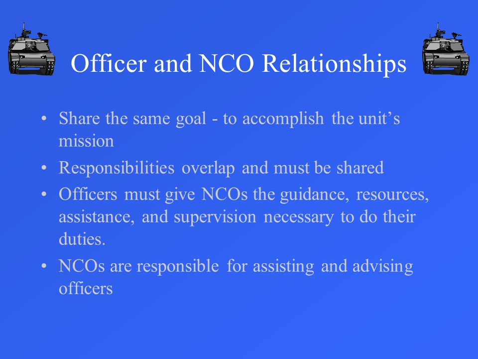 Officer and NCO Relationships Share the same goal - to accomplish the unit's mission Responsibilities overlap and must be shared Officers must give NCOs the guidance, resources, assistance, and supervision necessary to do their duties.