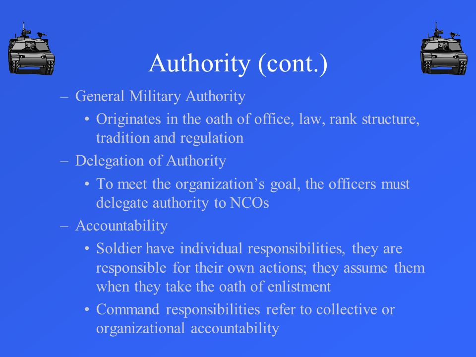 –General Military Authority Originates in the oath of office, law, rank structure, tradition and regulation –Delegation of Authority To meet the organization's goal, the officers must delegate authority to NCOs –Accountability Soldier have individual responsibilities, they are responsible for their own actions; they assume them when they take the oath of enlistment Command responsibilities refer to collective or organizational accountability Authority (cont.)