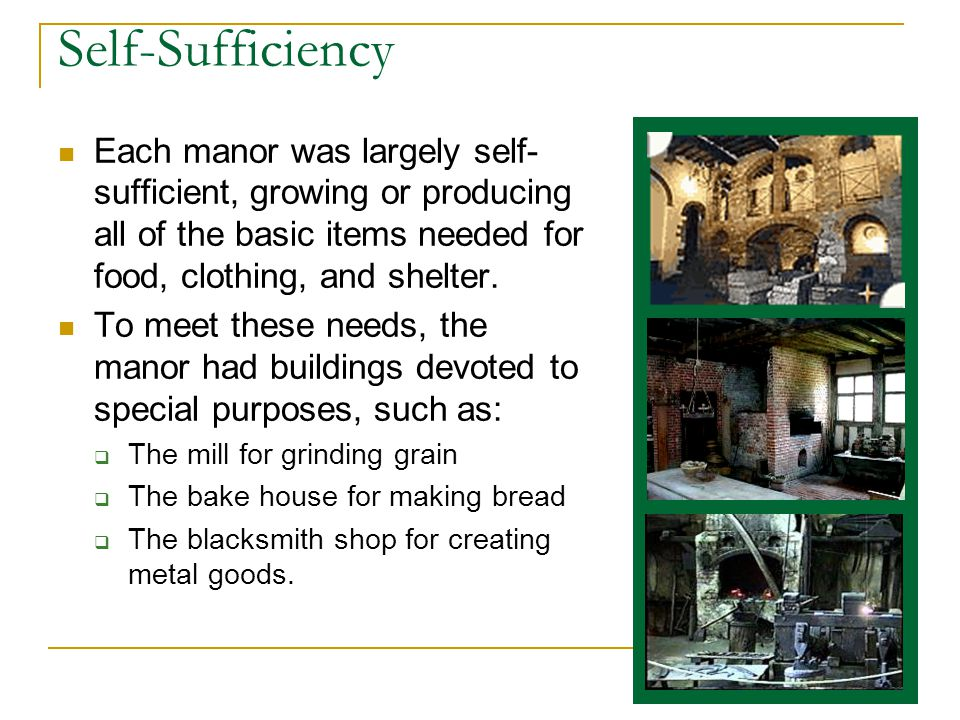 Self-Sufficiency Each manor was largely self- sufficient, growing or producing all of the basic items needed for food, clothing, and shelter.