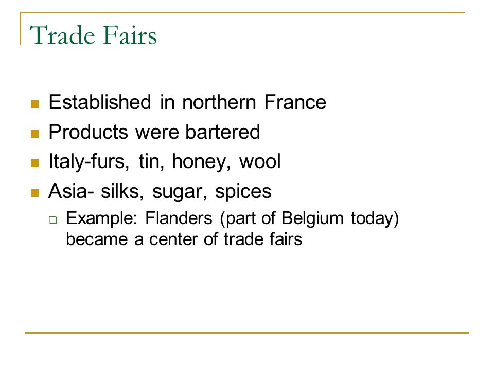 Trade Fairs Established in northern France Products were bartered Italy-furs, tin, honey, wool Asia- silks, sugar, spices  Example: Flanders (part of Belgium today) became a center of trade fairs